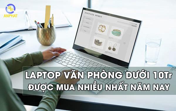 Laptop cho dân văn phòng dưới 10 triệu đồng - Một sự trải nghiệm đáng để thử
