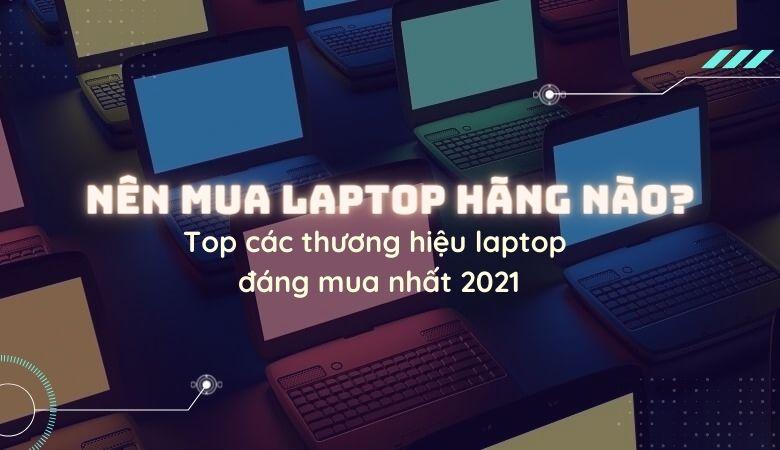 Nên mua Laptop hãng nào? Top các thương hiệu Laptop đáng mua, tốt nhất hiện nay 2021