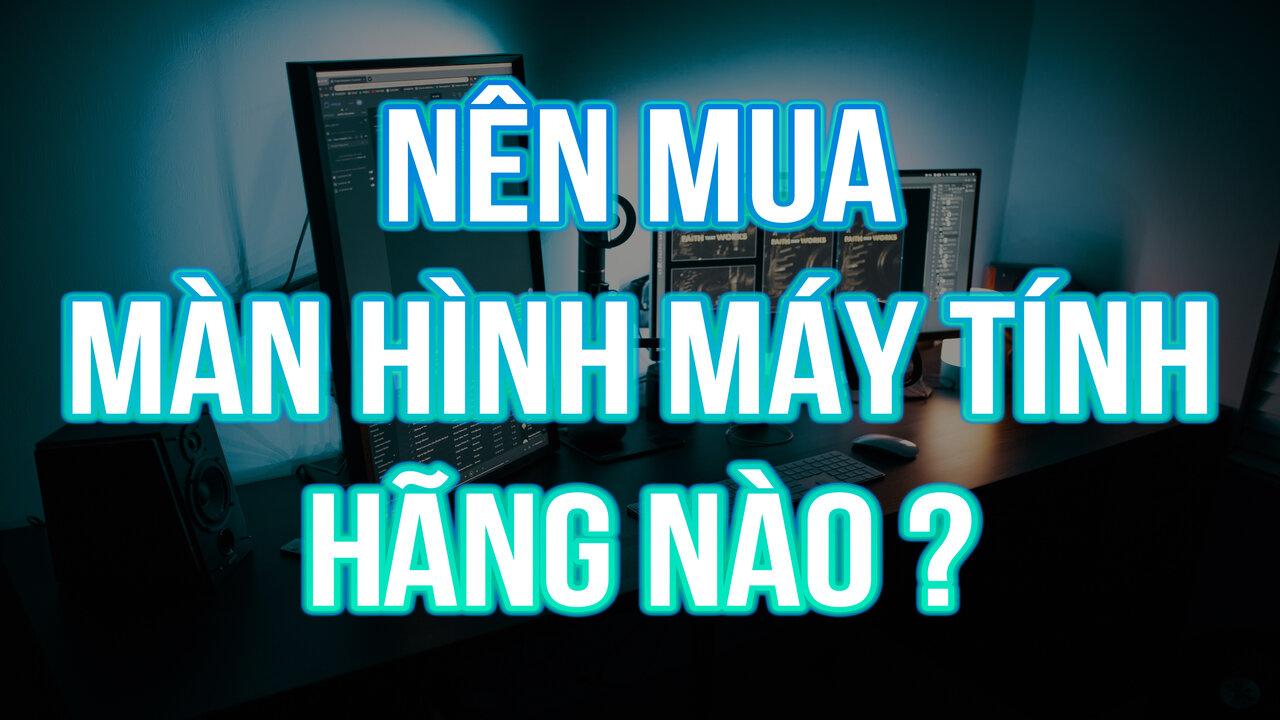 Nên mua màn hình máy tính hãng nào? Màn hình máy tính hãng nào tốt và đáng lựa chọn nhất?